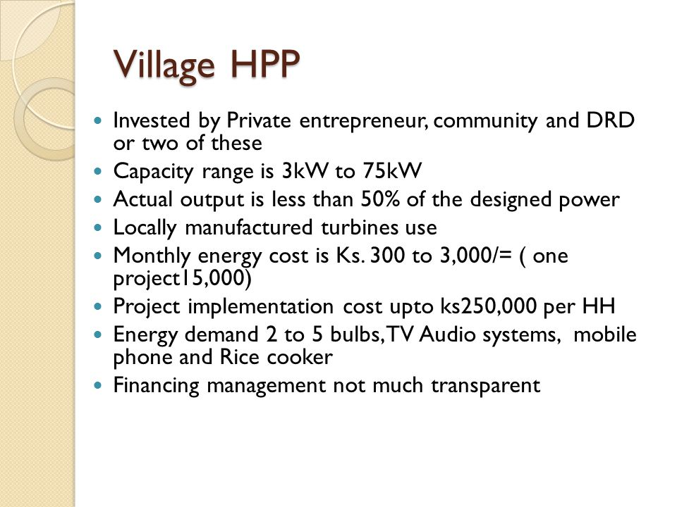 Village HPP Invested by Private entrepreneur, community and DRD or two of these. Capacity range is 3kW to 75kW.