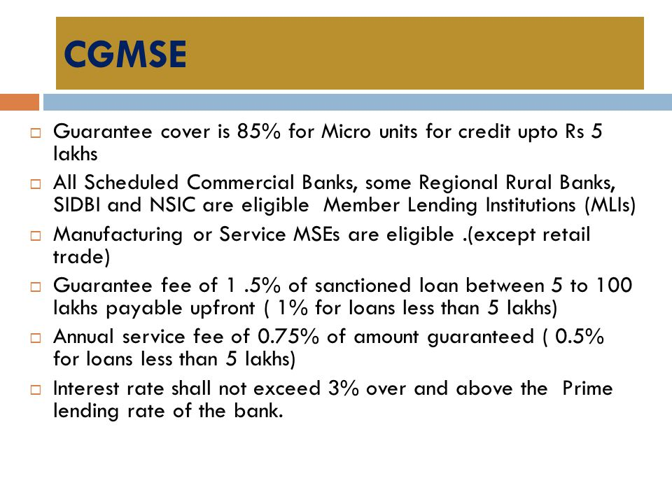 CGMSE Guarantee cover is 85% for Micro units for credit upto Rs 5 lakhs.