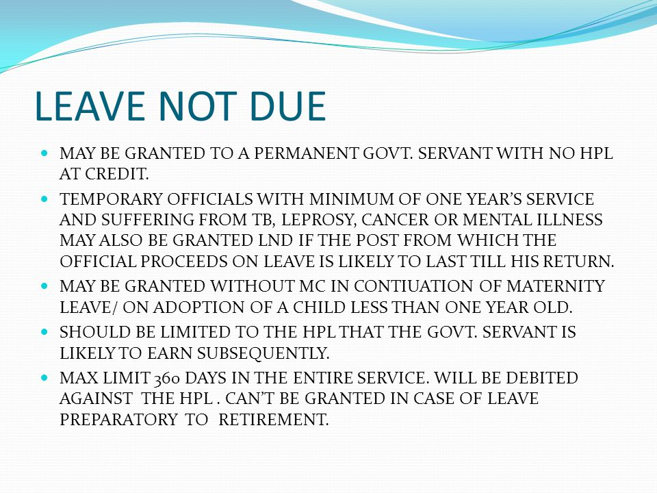 LEAVE NOT DUE MAY BE GRANTED TO A PERMANENT GOVT. SERVANT WITH NO HPL AT CREDIT.