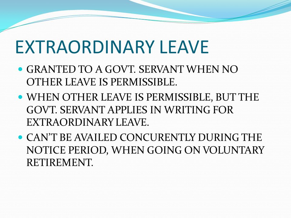 EXTRAORDINARY LEAVE GRANTED TO A GOVT. SERVANT WHEN NO OTHER LEAVE IS PERMISSIBLE.
