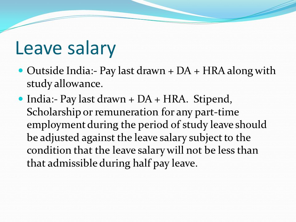 Leave salary Outside India:- Pay last drawn + DA + HRA along with study allowance.