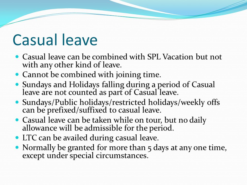 Casual leave Casual leave can be combined with SPL Vacation but not with any other kind of leave. Cannot be combined with joining time.