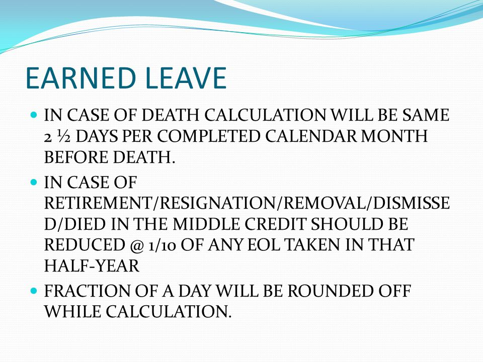 EARNED LEAVE IN CASE OF DEATH CALCULATION WILL BE SAME 2 ½ DAYS PER COMPLETED CALENDAR MONTH BEFORE DEATH.