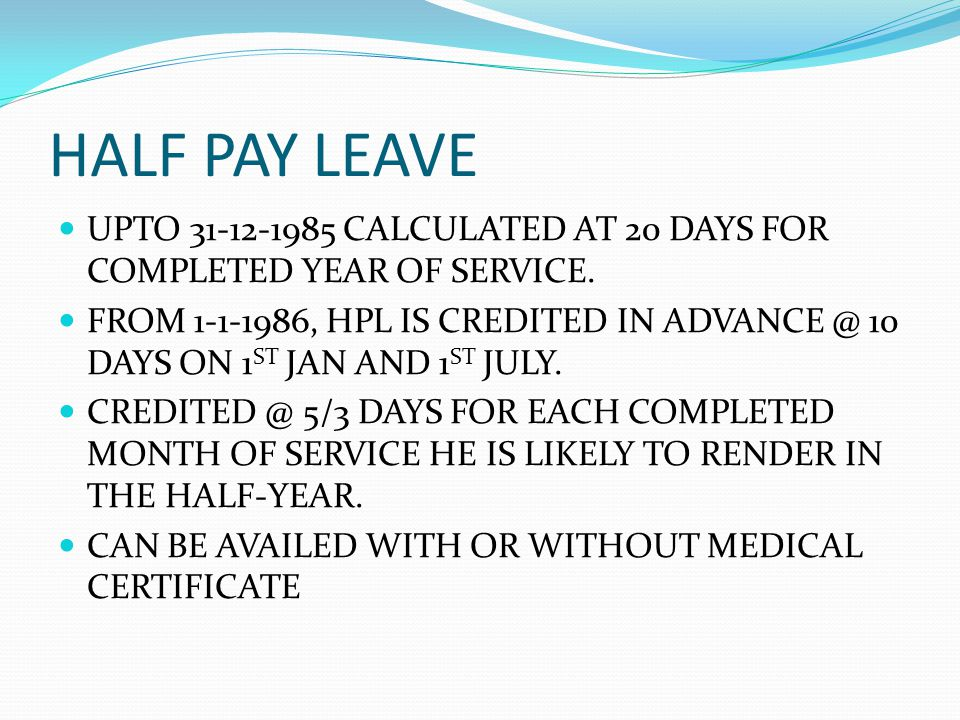 HALF PAY LEAVE UPTO 31-12-1985 CALCULATED AT 20 DAYS FOR COMPLETED YEAR OF SERVICE.