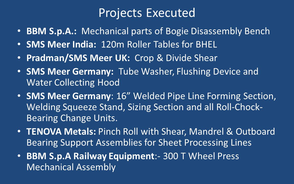 Projects Executed BBM S.p.A.: Mechanical parts of Bogie Disassembly Bench. SMS Meer India: 120m Roller Tables for BHEL.