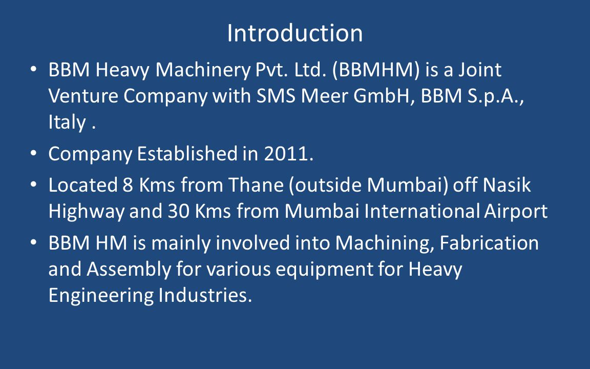 Introduction BBM Heavy Machinery Pvt. Ltd. (BBMHM) is a Joint Venture Company with SMS Meer GmbH, BBM S.p.A., Italy .