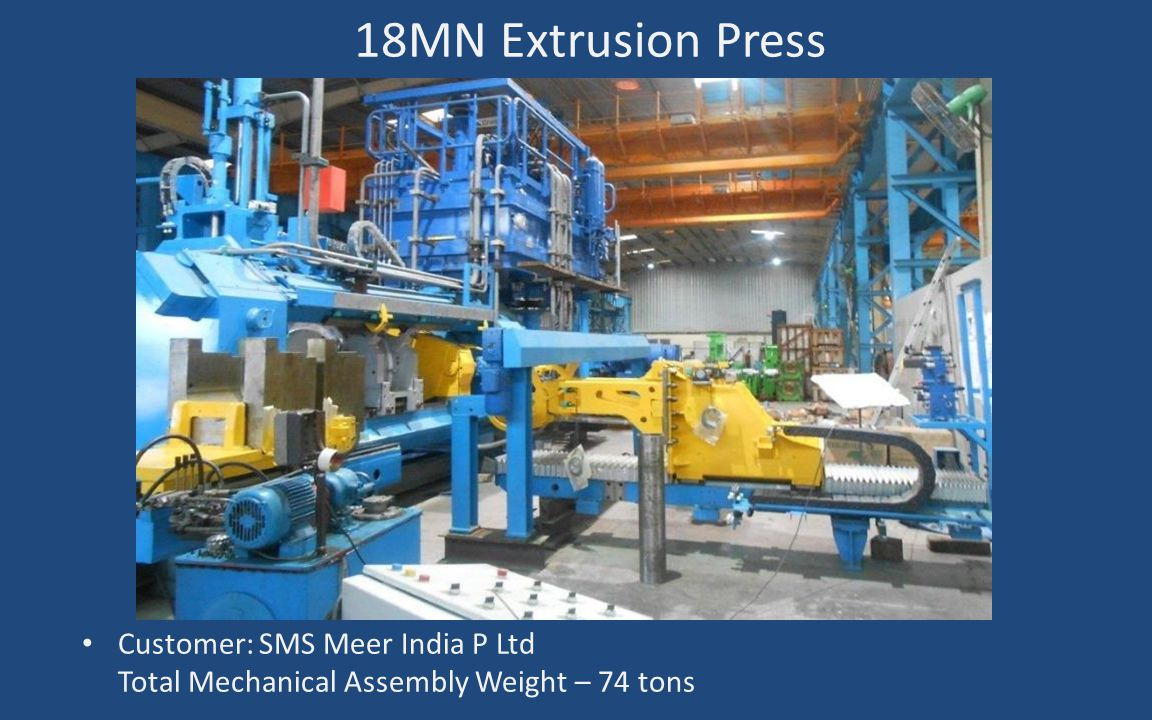 18MN Extrusion Press Customer: SMS Meer India P Ltd Total Mechanical Assembly Weight – 74 tons