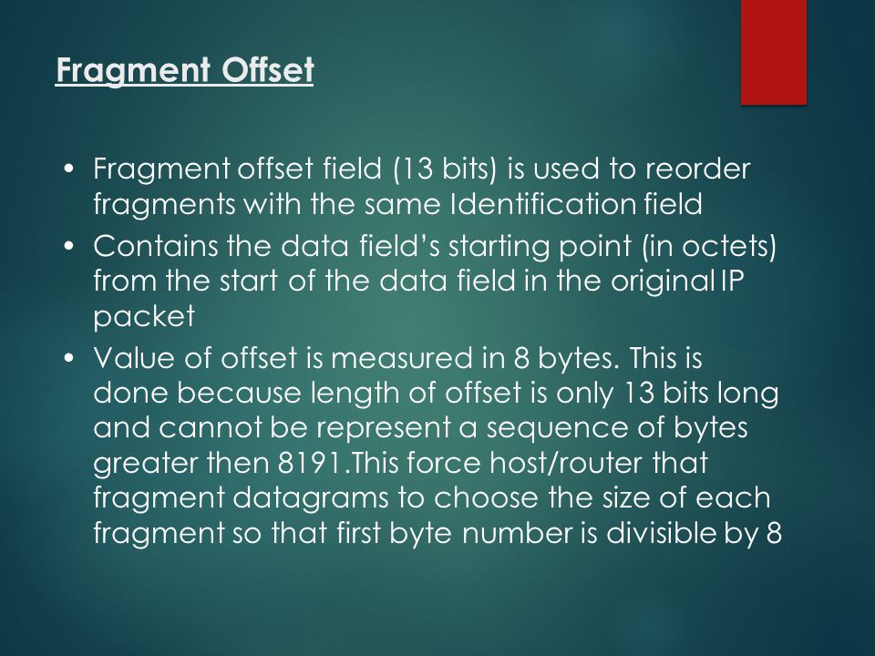 Fragment Offset Fragment offset field (13 bits) is used to reorder fragments with the same Identification field.