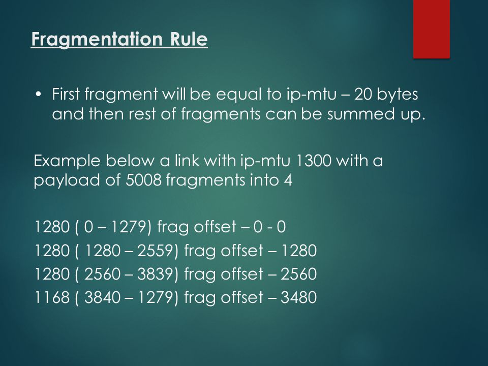 Fragmentation Rule First fragment will be equal to ip-mtu – 20 bytes and then rest of fragments can be summed up.