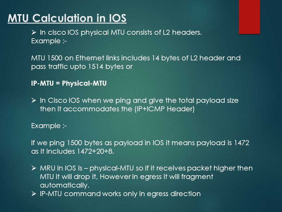 MTU Calculation in IOS In cisco IOS physical MTU consists of L2 headers. Example :-