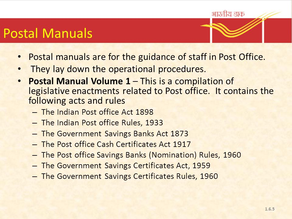 Postal Manuals Postal manuals are for the guidance of staff in Post Office. They lay down the operational procedures.