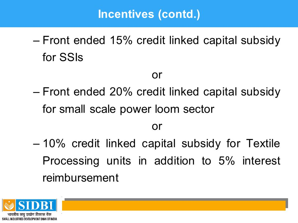 Incentives (contd.) Front ended 15% credit linked capital subsidy for SSIs. or.