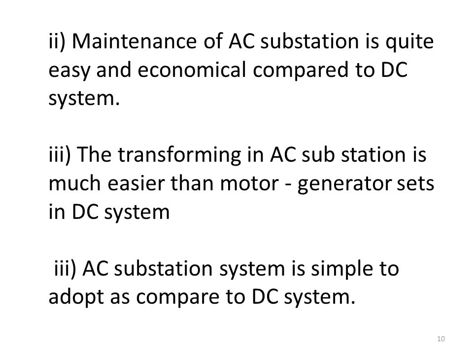 ii) Maintenance of AC substation is quite easy and economical compared to DC system.