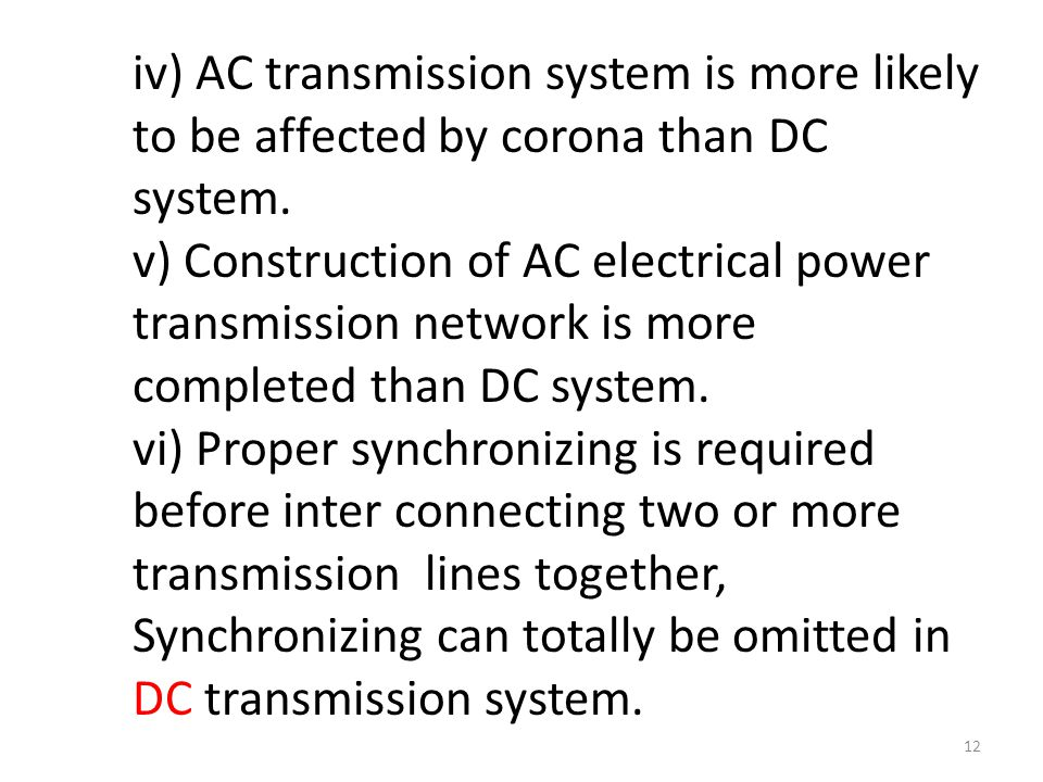 iv) AC transmission system is more likely to be affected by corona than DC system. v) Construction of AC electrical power transmission network is more completed than DC system.