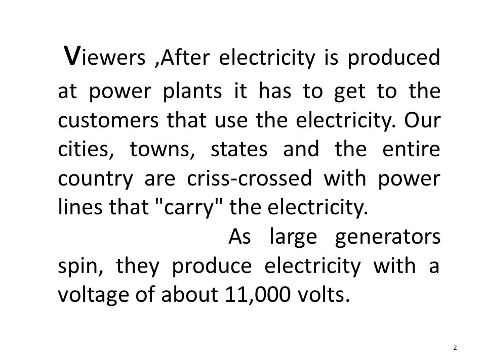 viewers ,After electricity is produced at power plants it has to get to the customers that use the electricity. Our cities, towns, states and the entire country are criss-crossed with power lines that carry the electricity.