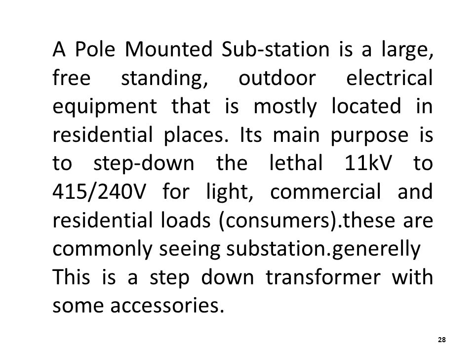 A Pole Mounted Sub-station is a large, free standing, outdoor electrical equipment that is mostly located in residential places. Its main purpose is to step-down the lethal 11kV to 415/240V for light, commercial and residential loads (consumers).these are commonly seeing substation.generelly
