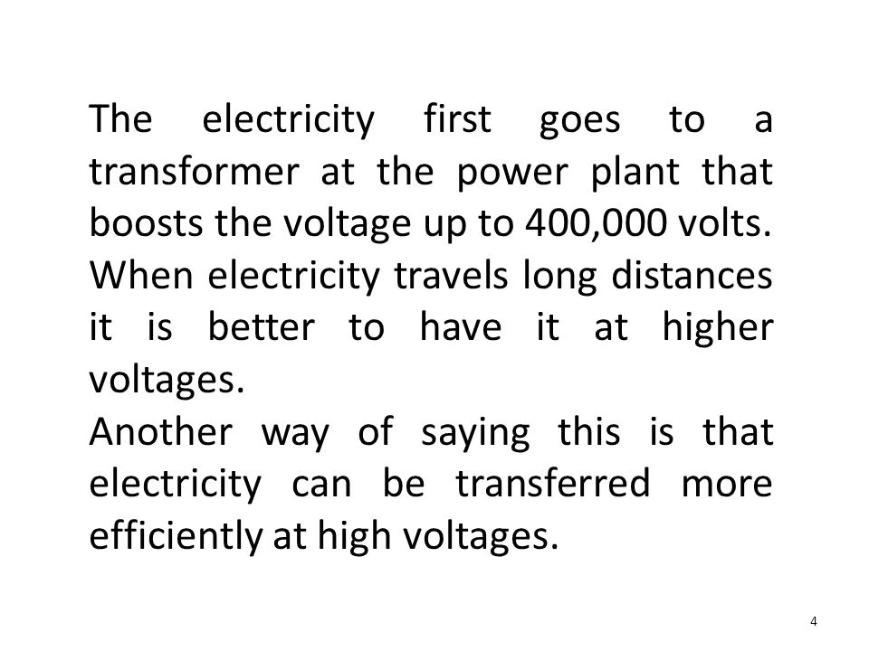 The electricity first goes to a transformer at the power plant that boosts the voltage up to 400,000 volts. When electricity travels long distances it is better to have it at higher voltages.