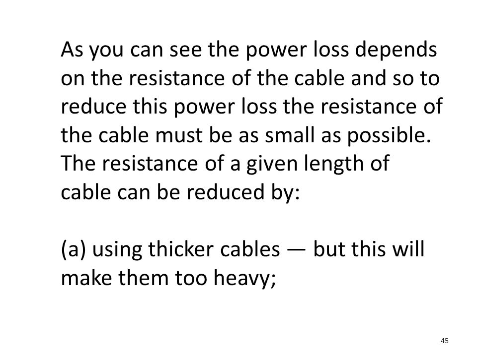 As you can see the power loss depends on the resistance of the cable and so to reduce this power loss the resistance of the cable must be as small as possible. The resistance of a given length of cable can be reduced by: