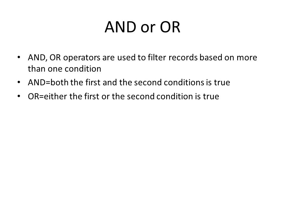 AND or OR AND, OR operators are used to filter records based on more than one condition. AND=both the first and the second conditions is true.