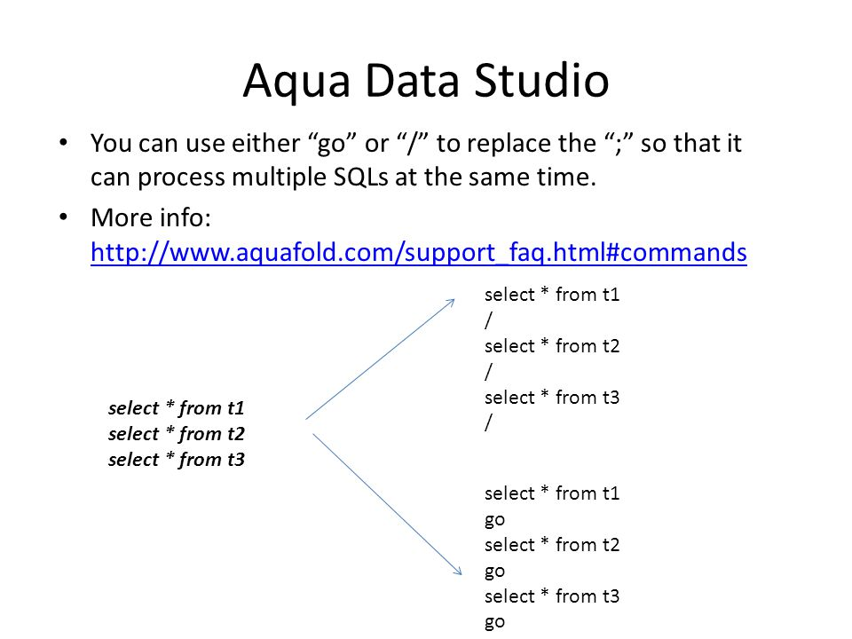 Aqua Data Studio You can use either go or / to replace the ; so that it can process multiple SQLs at the same time.