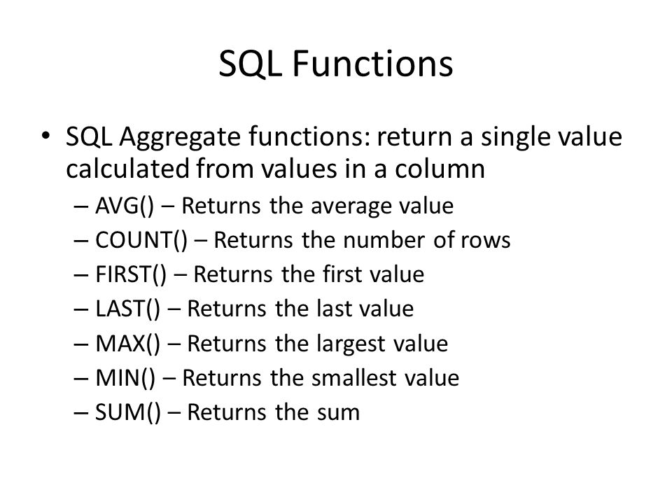 SQL Functions SQL Aggregate functions: return a single value calculated from values in a column. AVG() – Returns the average value.