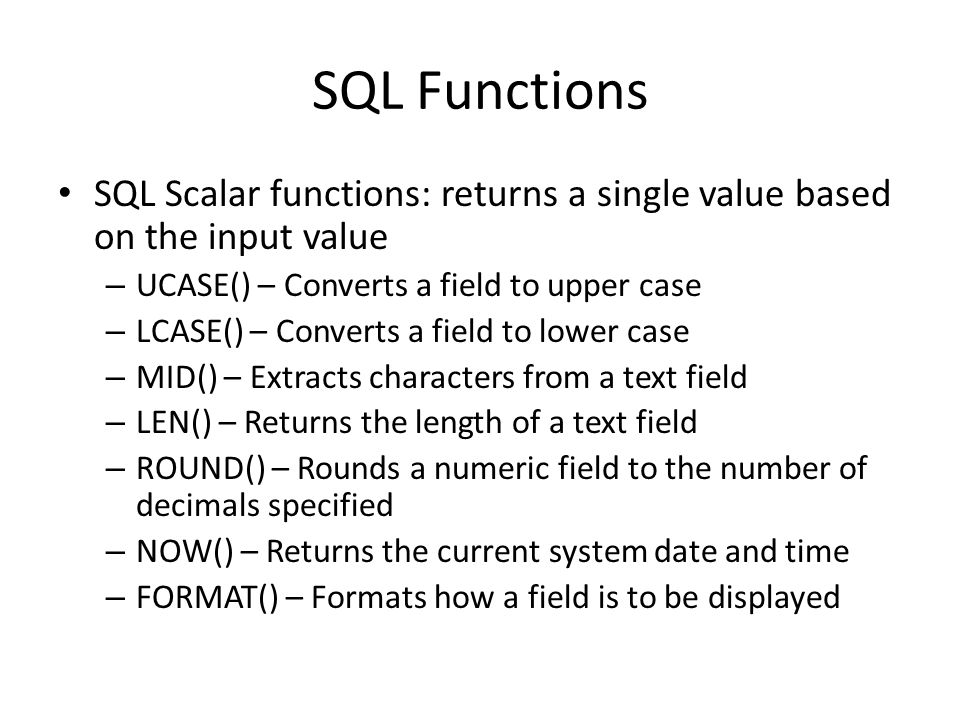 SQL Functions SQL Scalar functions: returns a single value based on the input value. UCASE() – Converts a field to upper case.