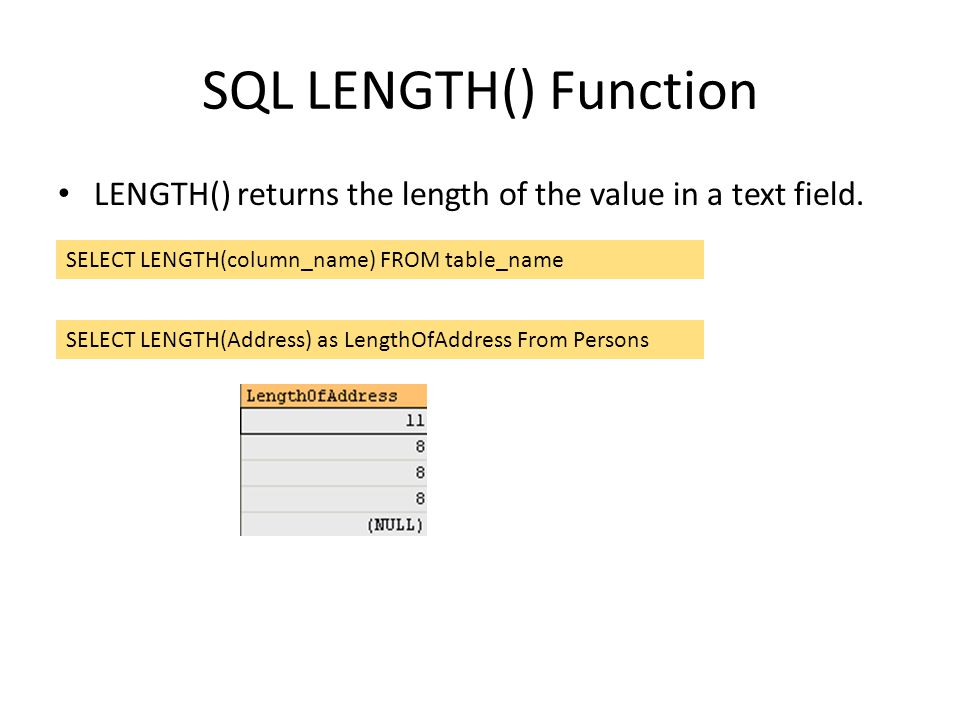 SQL LENGTH() Function LENGTH() returns the length of the value in a text field. SELECT LENGTH(column_name) FROM table_name.