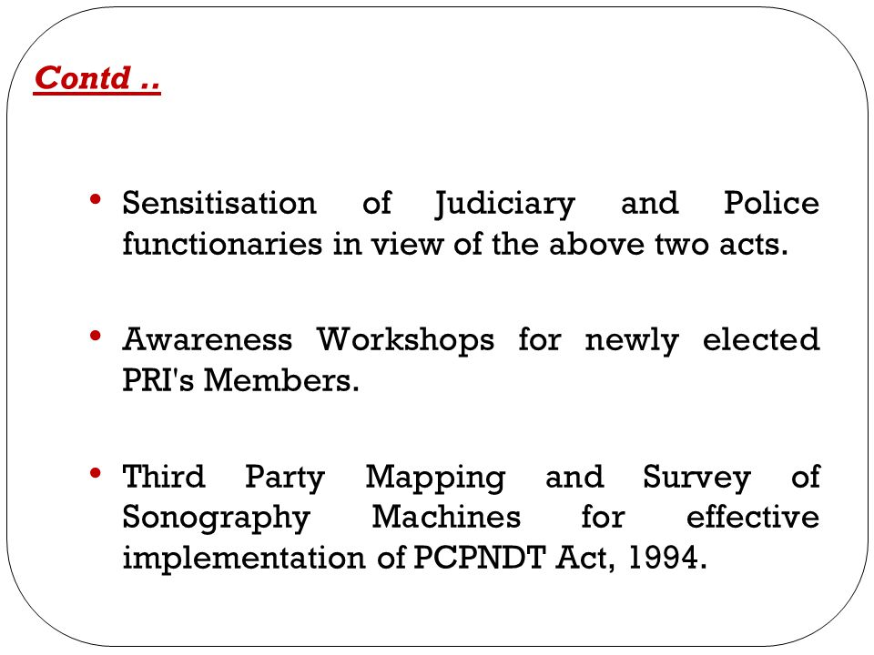 Contd .. Sensitisation of Judiciary and Police functionaries in view of the above two acts. Awareness Workshops for newly elected PRI s Members.