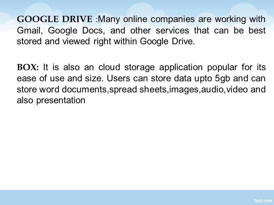GOOGLE DRIVE :Many online companies are working with Gmail, Google Docs, and other services that can be best stored and viewed right within Google Drive.