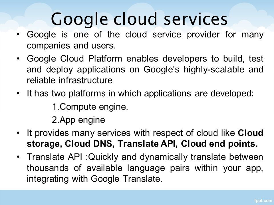 Google cloud services Google is one of the cloud service provider for many companies and users.