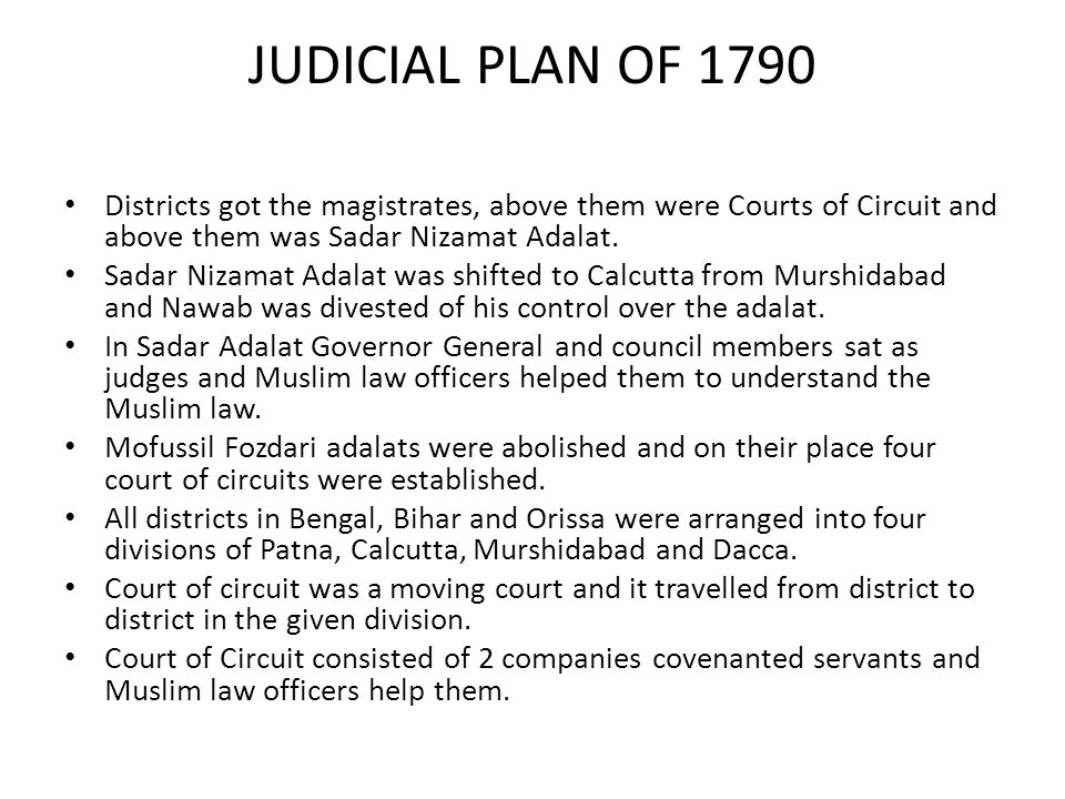 JUDICIAL PLAN OF 1790 Districts got the magistrates, above them were Courts of Circuit and above them was Sadar Nizamat Adalat.