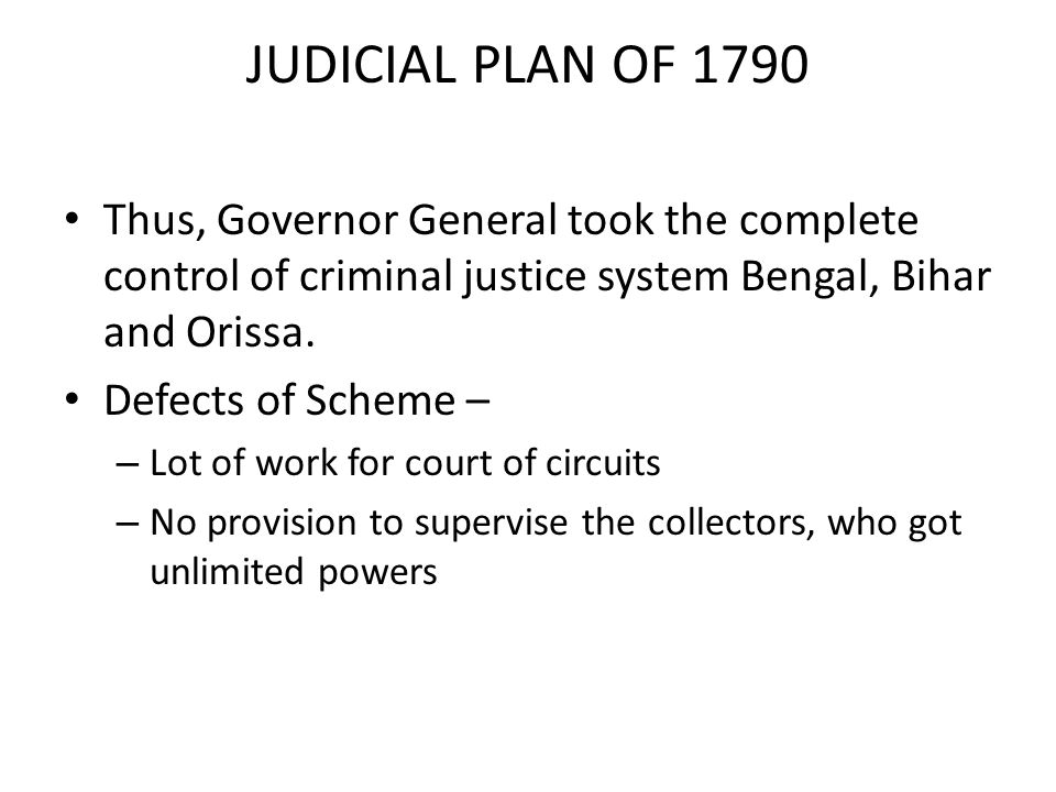 JUDICIAL PLAN OF 1790 Thus, Governor General took the complete control of criminal justice system Bengal, Bihar and Orissa.