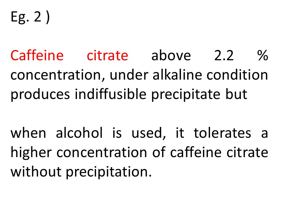 Eg. 2 ) Caffeine citrate above 2.2 % concentration, under alkaline condition produces indiffusible precipitate but.