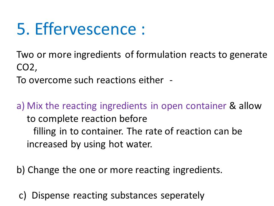 5. Effervescence : Two or more ingredients of formulation reacts to generate CO2, To overcome such reactions either -