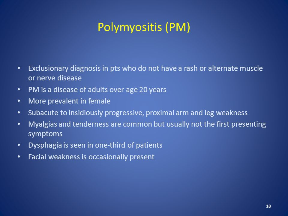 Polymyositis (PM) Exclusionary diagnosis in pts who do not have a rash or alternate muscle or nerve disease.