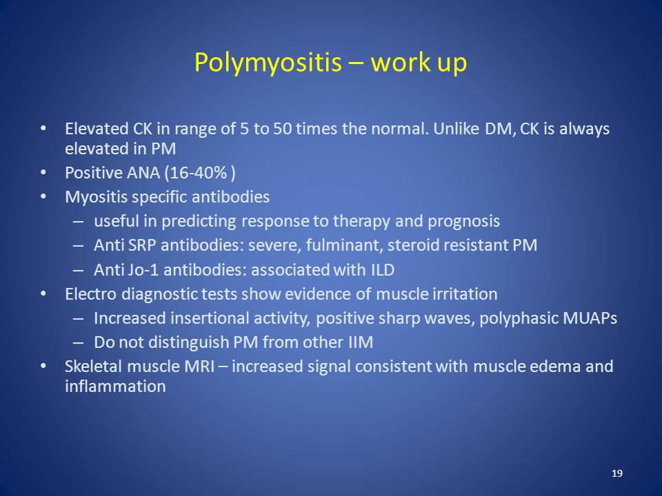 Polymyositis – work up Elevated CK in range of 5 to 50 times the normal. Unlike DM, CK is always elevated in PM.