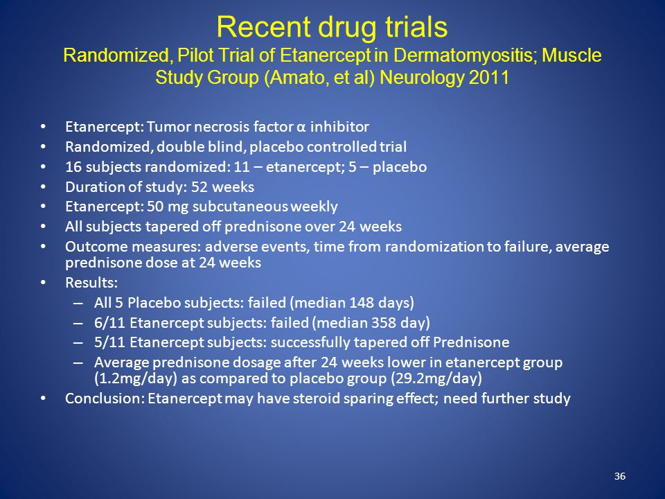 Recent drug trials Randomized, Pilot Trial of Etanercept in Dermatomyositis; Muscle Study Group (Amato, et al) Neurology 2011