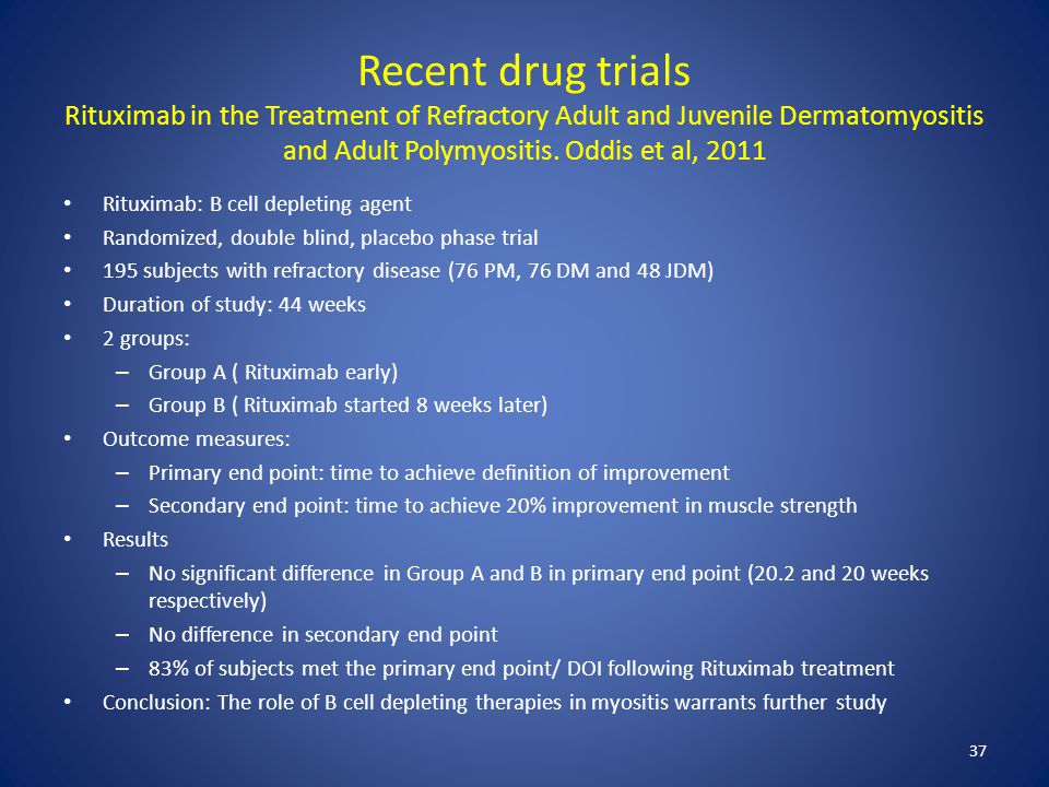 Recent drug trials Rituximab in the Treatment of Refractory Adult and Juvenile Dermatomyositis and Adult Polymyositis. Oddis et al, 2011