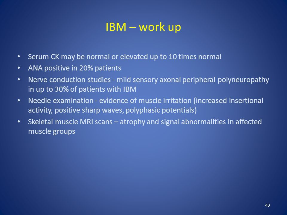 IBM – work up Serum CK may be normal or elevated up to 10 times normal