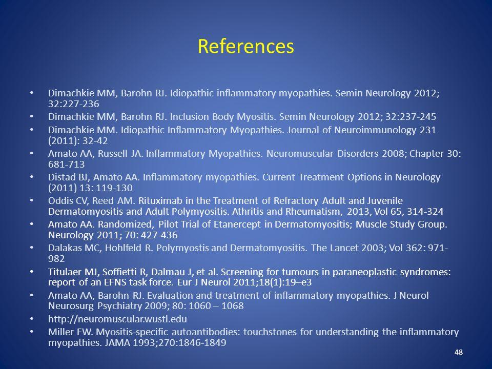 References Dimachkie MM, Barohn RJ. Idiopathic inflammatory myopathies. Semin Neurology 2012; 32:227-236.