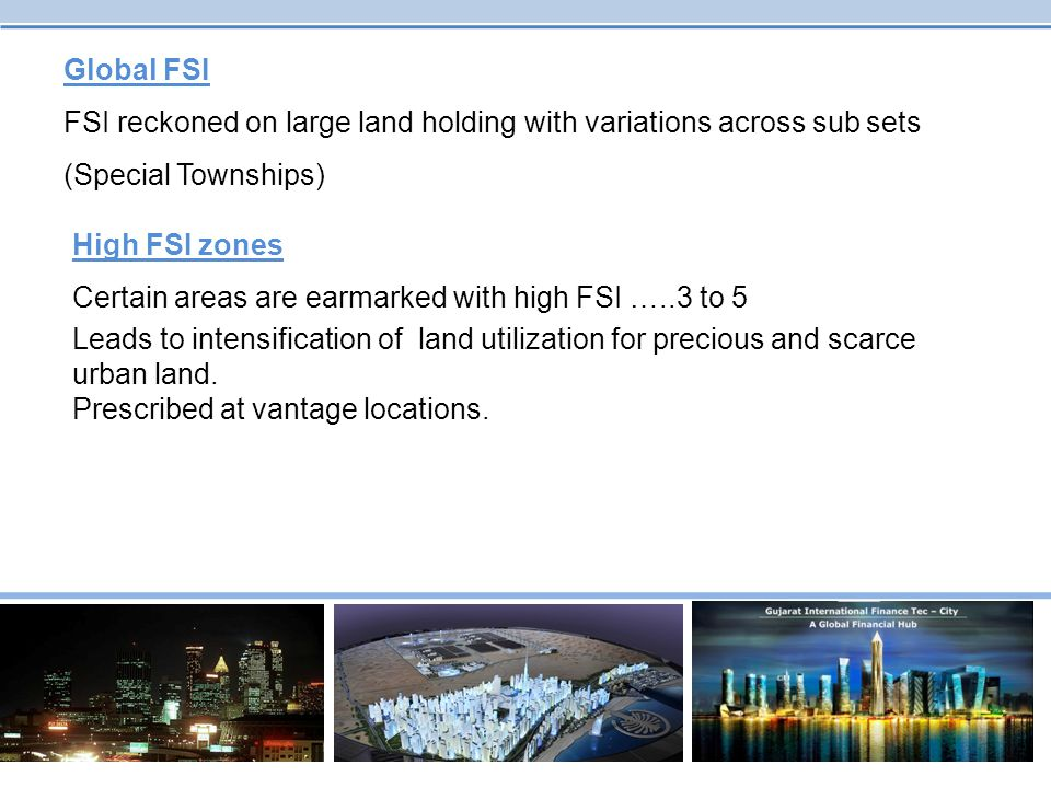 Global FSI FSI reckoned on large land holding with variations across sub sets (Special Townships) High FSI zones.