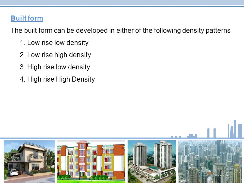 Built form The built form can be developed in either of the following density patterns. 1. Low rise low density.