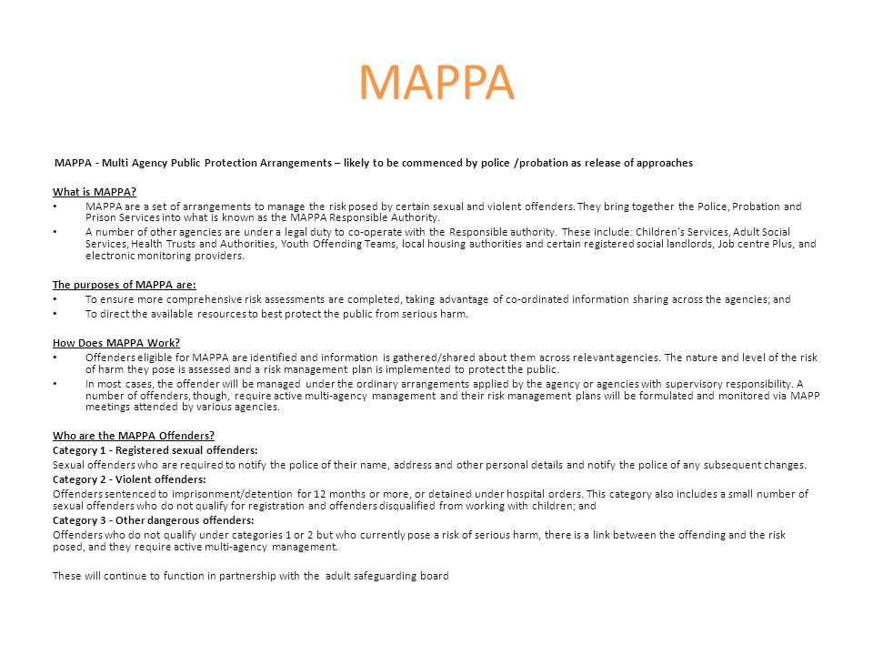 MAPPA MAPPA - Multi Agency Public Protection Arrangements – likely to be commenced by police /probation as release of approaches.