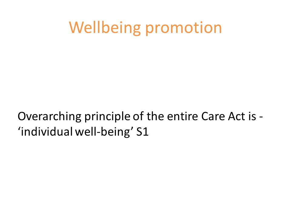 Wellbeing promotion Overarching principle of the entire Care Act is - 'individual well-being' S1