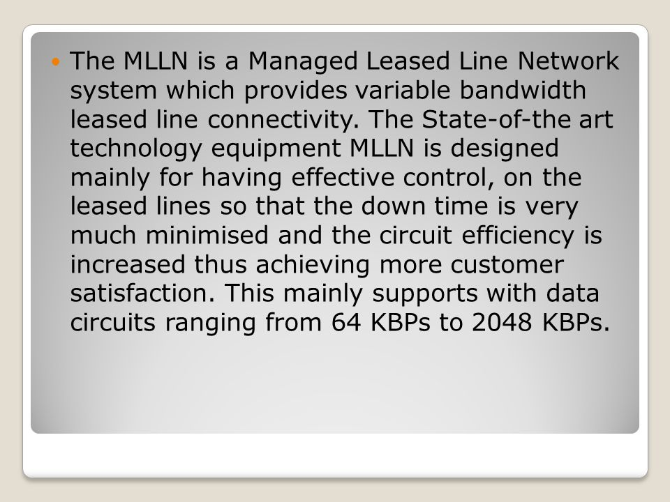 The MLLN is a Managed Leased Line Network system which provides variable bandwidth leased line connectivity.