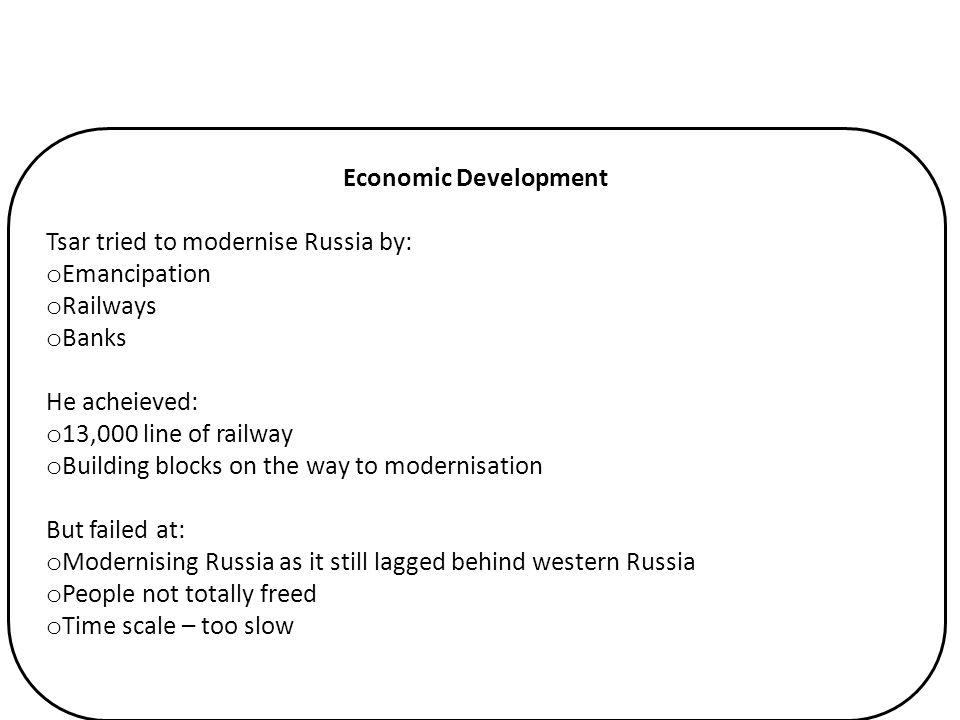 Economic Development Tsar tried to modernise Russia by: Emancipation. Railways. Banks. He acheieved: