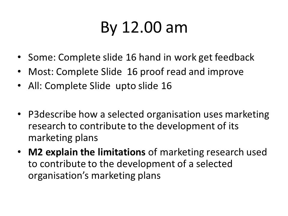 By 12.00 am Some: Complete slide 16 hand in work get feedback