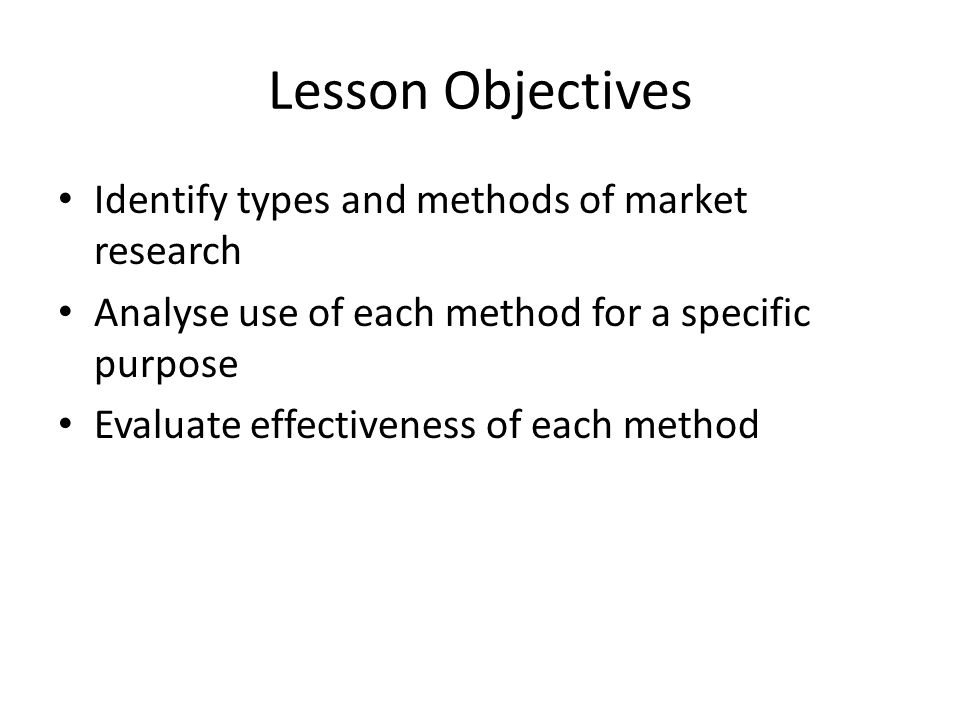 Lesson Objectives Identify types and methods of market research