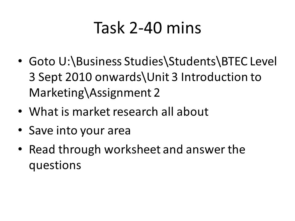 Task 2-40 mins Goto U:\Business Studies\Students\BTEC Level 3 Sept 2010 onwards\Unit 3 Introduction to Marketing\Assignment 2.