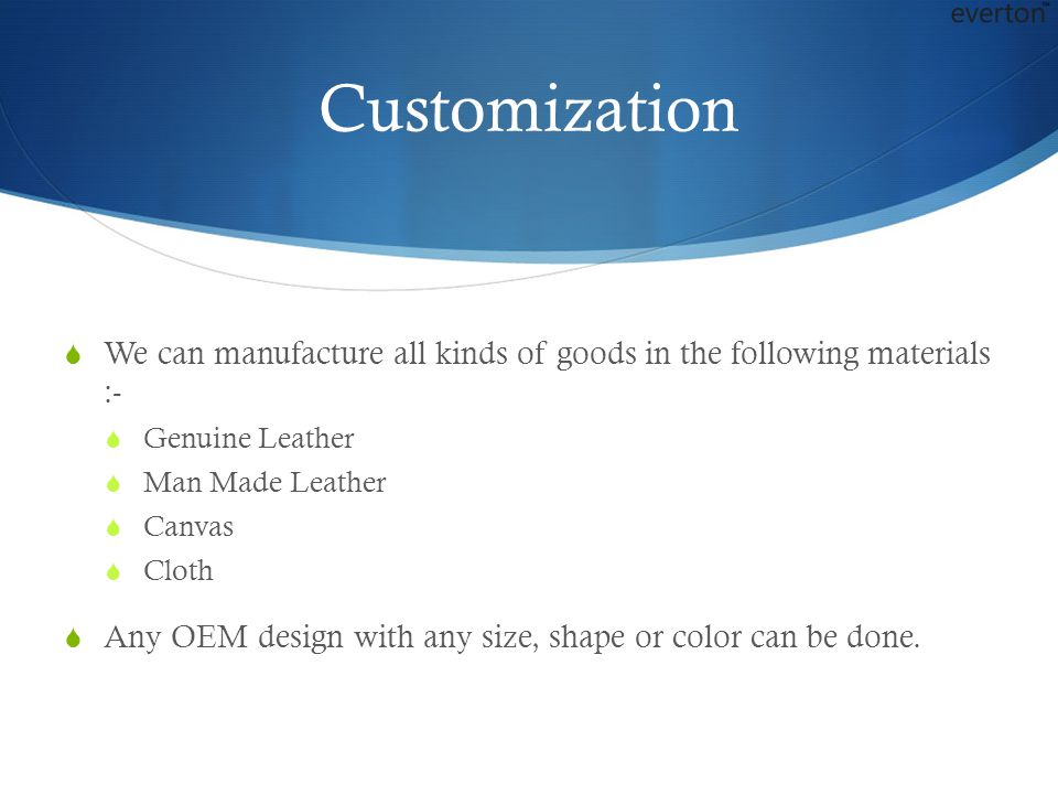Customization We can manufacture all kinds of goods in the following materials :- Genuine Leather.
